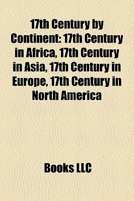 17th Century by Continent: 17th Century in Africa, 17th Century in Asia, 17th Century in Europe, 17th Century in North America - Books, LLC (Creator)
