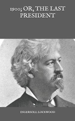 1900; Or, The last President - Lockwood, Ingersoll