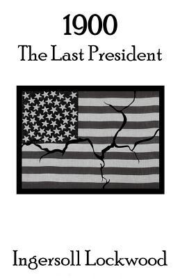 1900: The Last President - Elliott, Kasey James (Editor), and Lockwood, Ingersoll