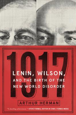 1917: Lenin, Wilson, and the Birth of the New World Disorder - Herman, Arthur