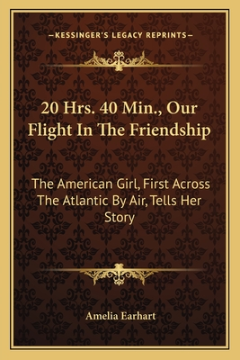 20 Hrs. 40 Min., Our Flight in the Friendship: The American Girl, First Across the Atlantic by Air, Tells Her Story - Earhart, Amelia