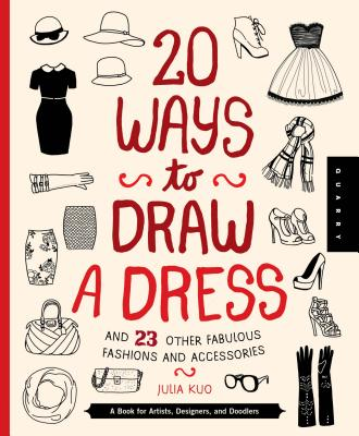 20 Ways to Draw a Dress and 23 Other Fabulous Fashions and Accessories: A Book for Artists, Designers, and Doodlers - Quarry Creative Team