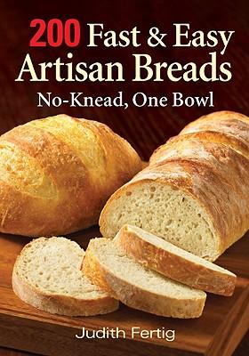 200 Fast and Easy Artisan Breads: No-Knead, One Bowl - Fertig, Judith