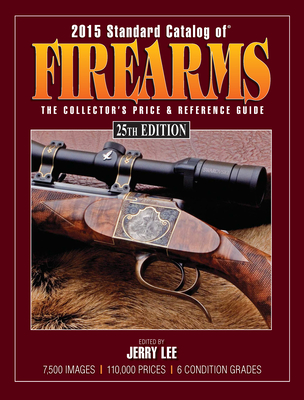 2015 Standard Catalog of Firearms: The Collector's Price & Reference Guide - Lee, Jerry (Editor)