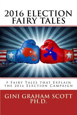 2016 Election Fairy Tales: 9 Fairy Tales That Explain the 2016 Election Campaign - Scott Phd, Gini Graham
