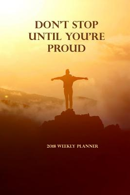 2018 Weekly Planner Don't Stop Until You're Proud: Daily Planners 2018 Calendar Year Daily Planner - Organizer - Monthly and Weekly Datebook and Calendar - January 2018 - December 2018 - 6 X 9 - Plan, Daily