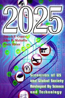 2025: Scenarios of U.S. and Global Society Reshaped by Science and Technology - Coates, Joseph F, and Mahaffie, John B, and Hines, Andy
