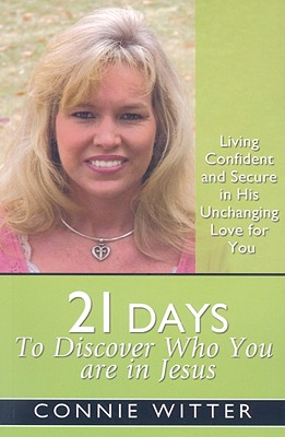 21 Days to Discover Who You Are in Jesus: Living Confident and Secure in His Unchanging Love for You - Witter, Connie