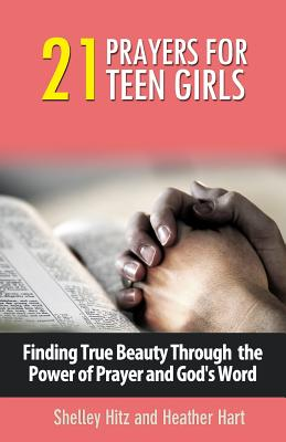 21 Prayers for Teen Girls: Finding True Beauty Through the Power of Prayer and God's Word - Hitz, Shelley, and Hart, Heather