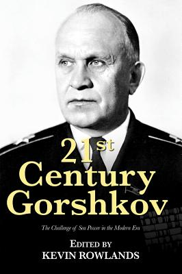 21st Century Gorshkov: The Challenge of Seapower in the Modern Era - Rowlands, Kevin (Editor)