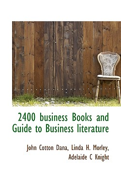 2400 Business Books and Guide to Business Literature - Dana, John Cotton, and Morley, Linda H, and Knight, Adelaide C