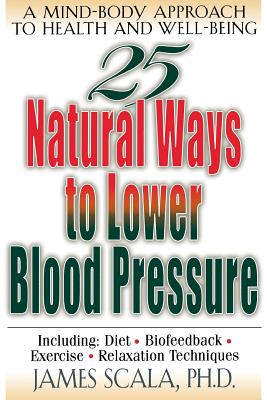 25 Natural Ways to Lower Blood Pressure - Scala, James, Dr., PH.D.