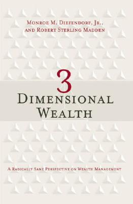 3 Dimensional Wealth: A Radically Sane Perspective on Wealth Management - Diefendorf, Monroe M, Jr., and Madden, Robert Sterling