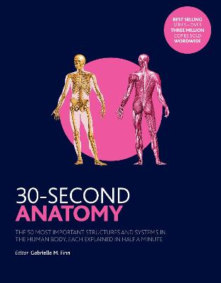 30-Second Anatomy: The 50 Most Important Structures and Systems in the Human Body, Each Explained in Half a Minute - Finn, Gabrielle M., and Smith, Claire France