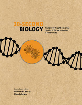 30-Second Biology: The 50 Most Thought-Provoking Theories of Life, Each Explained in Half a Minute - Fellowes, Mark (Editor), and Battey, Nick (Editor)