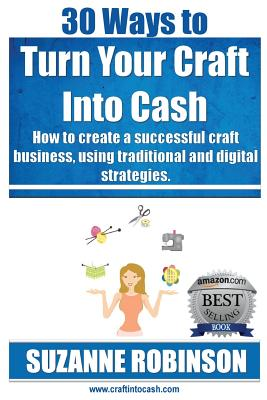 30 Ways to Turn Your Craft Into Cash: How to Create a Successful Craft Business, Using Traditional and Digital Strategies - Robinson, Suzanne M