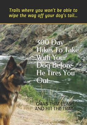 300 Day Hikes to Take with Your Dog Before He Tires You Out: Trails Where You Won't Be Able to Wipe the Wag Off Your Dog's Tail - Gelbert, Doug