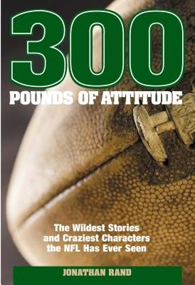 300 Pounds of Attitude: The Wildest Stories and Craziest Characters the NFL Has Ever Seen -