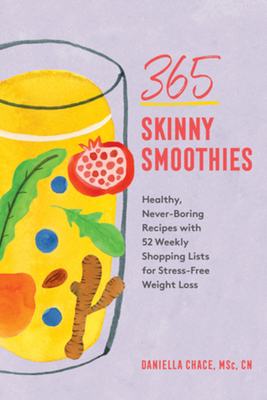 365 Skinny Smoothies: Healthy, Never-Boring Recipes with 52 Weekly Shopping Lists for Stress-Free Weight Loss - Chace, Daniella