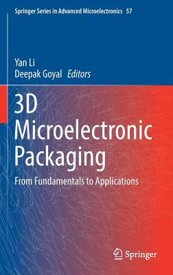 3D Microelectronic Packaging: From Fundamentals to Applications - Li, Yan (Editor), and Goyal, Deepak (Editor)