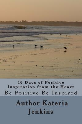 40 Days of Positive Inspiration from the Heart - Jenkins, Kateria L