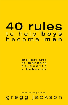 40 Rules to Help Boys Become Men: The Lost Arts of Manners, Etiquette & Behavior - Jackson, Gregg