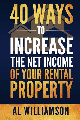 40 Ways to Increase the Net Income of Your Rental Property - Williamson, Al