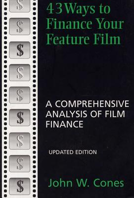 43 Ways to Finance Your Feature Film, Updated Edition: A Comprehensive Analysis of Film Finance - Cones, John W