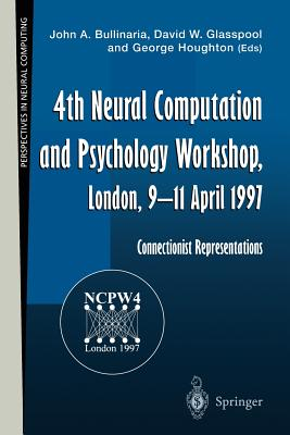 4th Neural Computation and Psychology Workshop, London, 9-11 April 1997: Connectionist Representations - Bullinaria, John A. (Editor), and Glasspool, David W. (Editor), and Houghton, George (Editor)