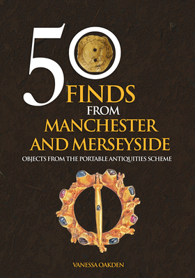 50 Finds from Manchester and Merseyside: Objects from the Portable Antiquities Scheme - Oakden, Vanessa