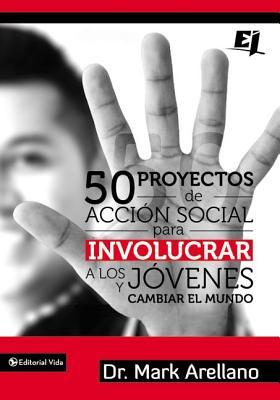 50 Proyectos de Accion Social Para Involucrar A los Jovenes y Cambiar el Mundo - Arellano, Mark Ernesto