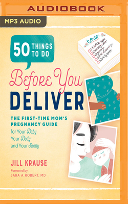50 Things to Do Before You Deliver: The First-Time Mom's Pregnancy Guide for Your Baby, Your Body, and Your Sanity - Krause, Jill, and Stevens, Eileen (Read by)