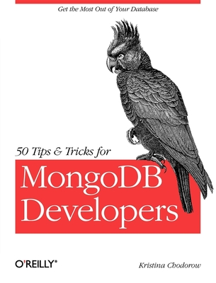 50 Tips and Tricks for Mongodb Developers: Get the Most Out of Your Database - Chodorow, Kristina