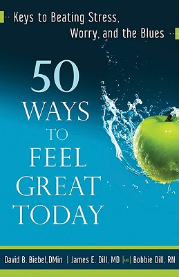 50 Ways to Feel Great Today: Keys to Beating Stress, Worry, and the Blues - Biebel, David B, D.Min., and Dill, James E, MD, and Dill, Bobbie, RN