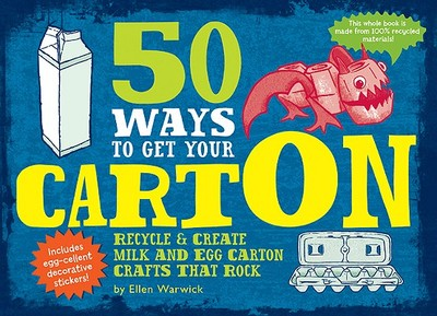 50 Ways to Get Your Carton: Recycle & Create Milk and Egg Carton Crafts That Rock - Warwick, Ellen