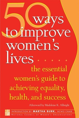 50 Ways to Improve Women's Lives: The Essential Women's Guide for Achieving Equality, Health, and Success - National Council of Women's Organizations (Editor), and Burk, Martha (Introduction by), and Albright, Madeleine K (Afterword by)