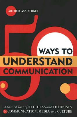 50 Ways to Understand Communication: A Guided Tour of Key Ideas and Theorists in Communication, Media, and Culture - Berger, Arthur Asa, Dr.