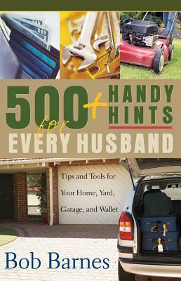 500 Handy Hints for Every Husband: Tips and Tools for Your Home, Yard, Garage, and Wallet - Barnes, Bob
