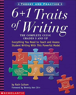 6 + 1 Traits of Writing: The Complete Guide: Grades 3 & Up: Everything You Need to Teach and Assess Student Writing with This Powerful Model - Culham, Ruth
