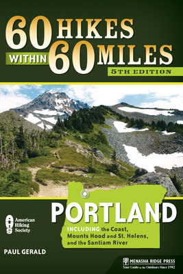 60 Hikes Within 60 Miles: Portland: Including the Coast, Mount Hood and St. Helens, and the Santiam River - Gerald, Paul