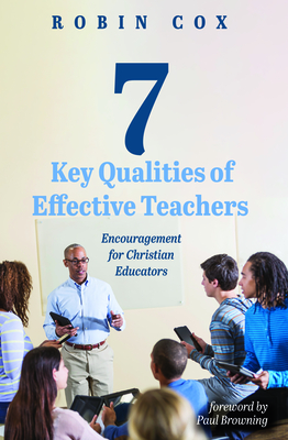 7 Key Qualities of Effective Teachers - Cox, Robin, and Browning, Paul (Foreword by)