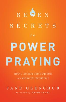 7 Secrets to Power Praying: How to Access God's Wisdom and Miracles Every Day - Glenchur, Jane