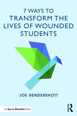 7 Ways to Transform the Lives of Wounded Students - Hendershott, Joe