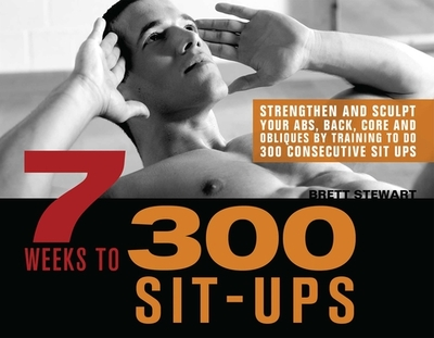 7 Weeks to 300 Sit-Ups: Strengthen and Sculpt Your Abs, Back, Core and Obliques by Training to Do 300 Consecutive Sit-Ups - Stewart, Brett