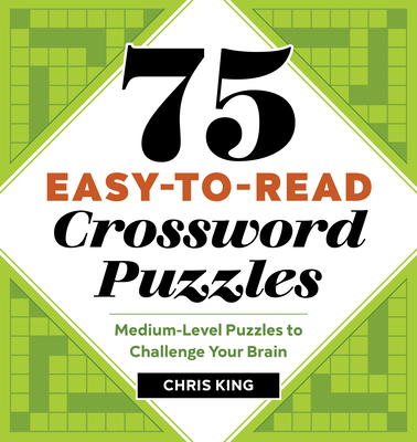 75 Easy-To-Read Crossword Puzzles: Medium-Level Puzzles to Challenge Your Brain - King, Chris