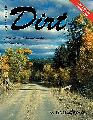 8,000 Miles of Dirt: A Backroad Travel Guide to Wyoming - Lewis, Dan
