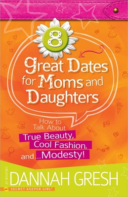 8 Great Dates for Moms and Daughters: How to Talk about True Beauty, Cool Fashion, And... Modesty! - Gresh, Dannah