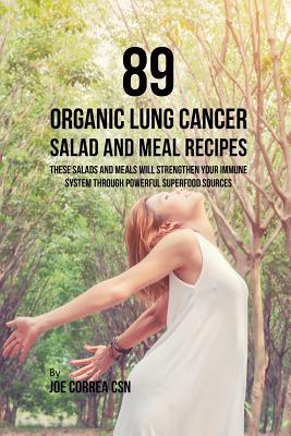 89 Organic Lung Cancer Salad and Meal Recipes: These Salads and Meals Will Strengthen Your Immune System Through Powerful Superfood Sources - Correa, Joe