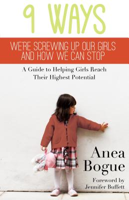 9 Ways We're Screwing Up Our Girls and How We Can Stop: A Guide to Helping Girls Reach Their Highest Potential - Bogue, Anea