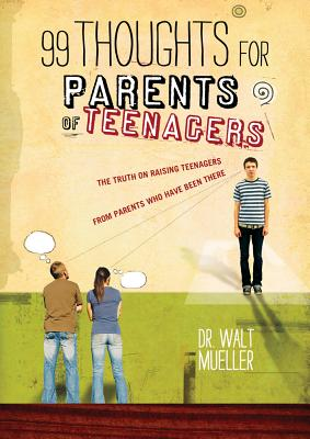99 Thoughts for Parents of Teenagers: The Truth on Raising Teenagers from Parents Who Have Been There - Mueller, Walt